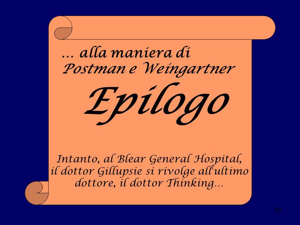 64 … alla maniera di Postman e Weingartner Epilogo Intanto, al Blear General Hospital, il dottor Gillupsie si rivolge all ' ultimo dottore, il dottor Thinking…