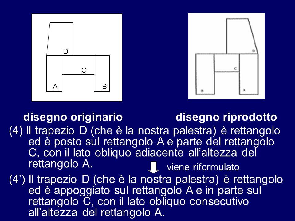 A D C B disegno originariodisegno riprodotto viene riformulato (4) Il trapezio D (che è la nostra palestra) è rettangolo ed è posto sul rettangolo A e parte del rettangolo C, con il lato obliquo adiacente all'altezza del rettangolo A.