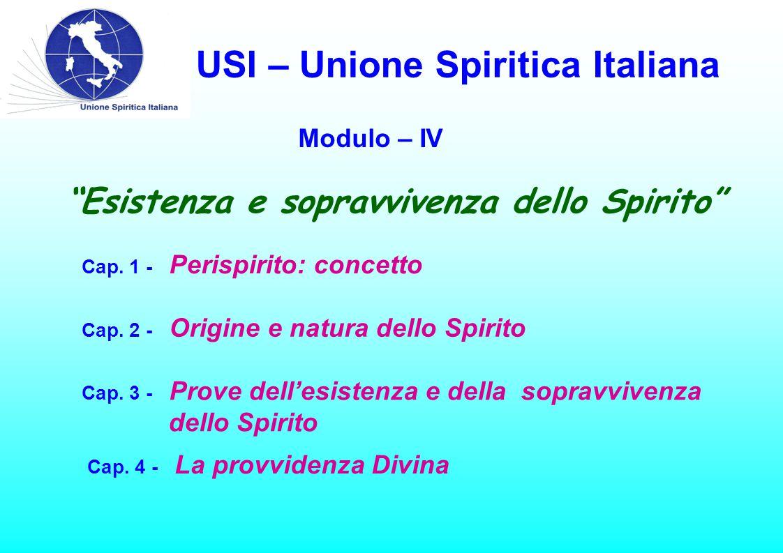 USI – Unione Spiritica Italiana Modulo – IV Cap. 1 - Perispirito: concetto Cap. 2 - Origine e natura dello Spirito Cap. 3 - Prove dell'esistenza e del