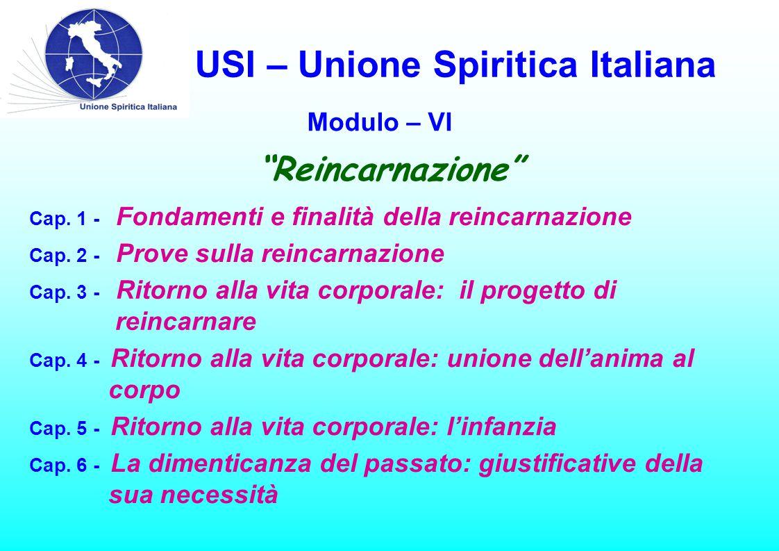USI – Unione Spiritica Italiana Modulo – VI Cap. 1 - Fondamenti e finalità della reincarnazione Cap. 2 - Prove sulla reincarnazione Cap. 3 - Ritorno a