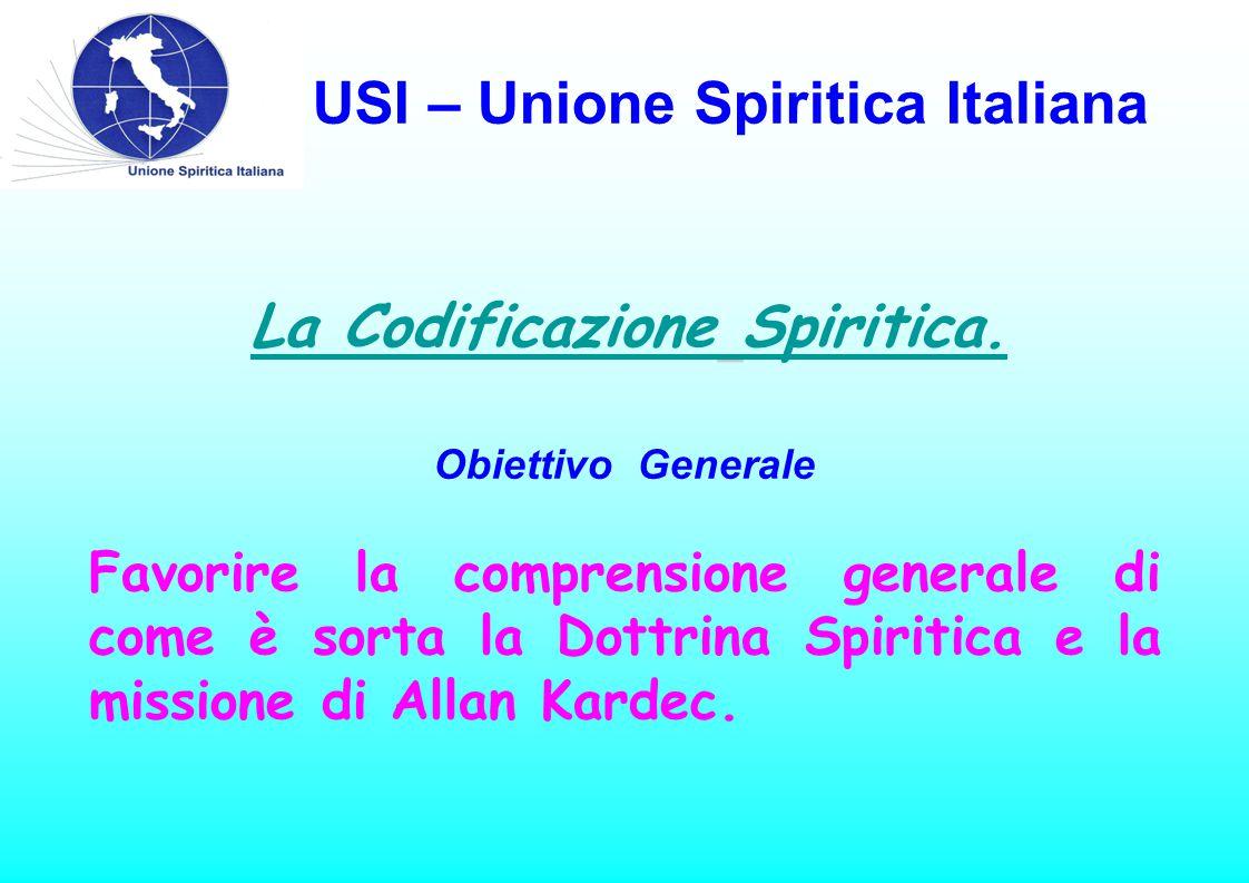 USI – Unione Spiritica Italiana La Codificazione Spiritica. Obiettivo Generale Favorire la comprensione generale di come è sorta la Dottrina Spiritica