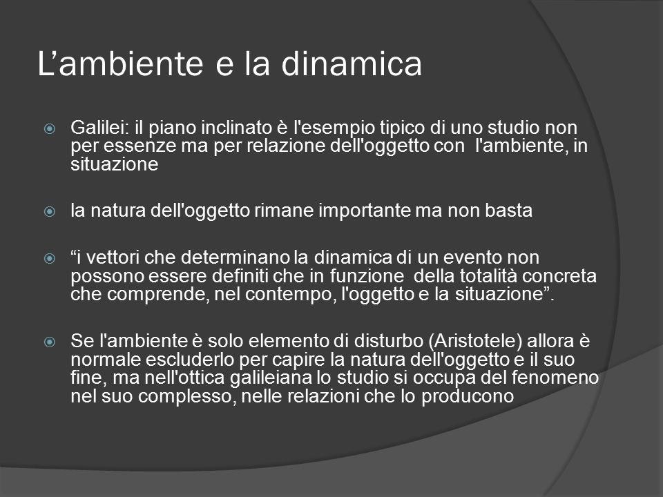 L'ambiente e la dinamica  Galilei: il piano inclinato è l esempio tipico di uno studio non per essenze ma per relazione dell oggetto con l ambiente, in situazione  la natura dell oggetto rimane importante ma non basta  i vettori che determinano la dinamica di un evento non possono essere definiti che in funzione della totalità concreta che comprende, nel contempo, l oggetto e la situazione .
