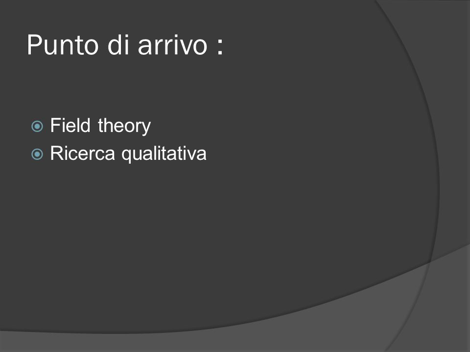 Punto di arrivo :  Field theory  Ricerca qualitativa