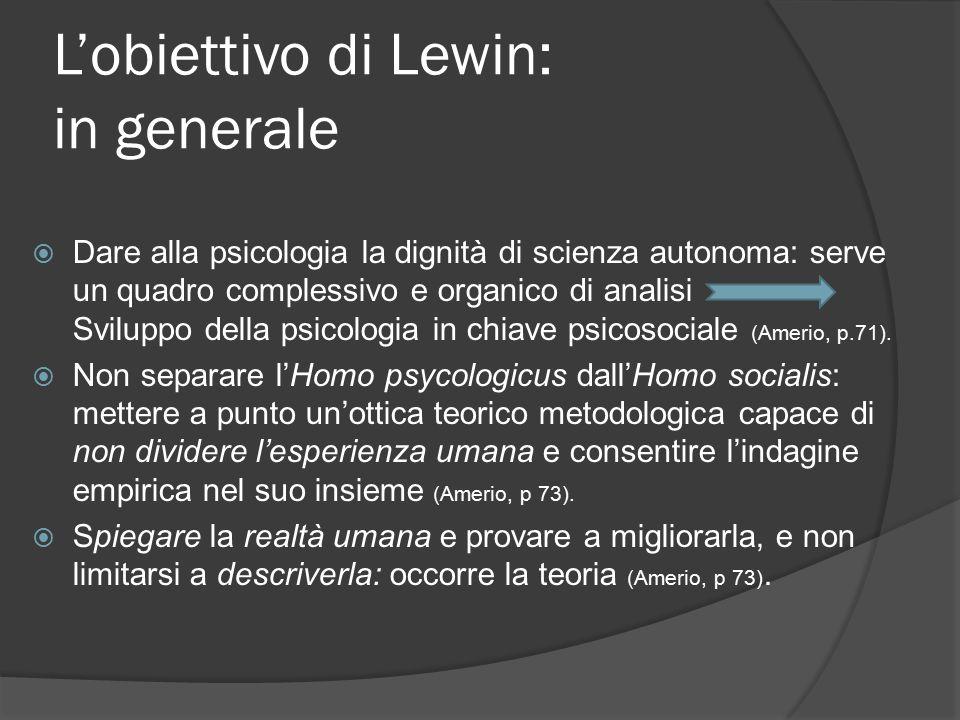 L'obiettivo di Lewin: in generale  Dare alla psicologia la dignità di scienza autonoma: serve un quadro complessivo e organico di analisi Sviluppo della psicologia in chiave psicosociale (Amerio, p.71).