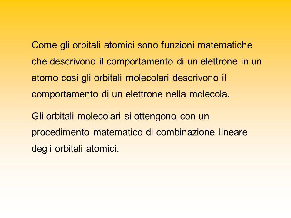 Come gli orbitali atomici sono funzioni matematiche che descrivono il comportamento di un elettrone in un atomo così gli orbitali molecolari descrivono il comportamento di un elettrone nella molecola.