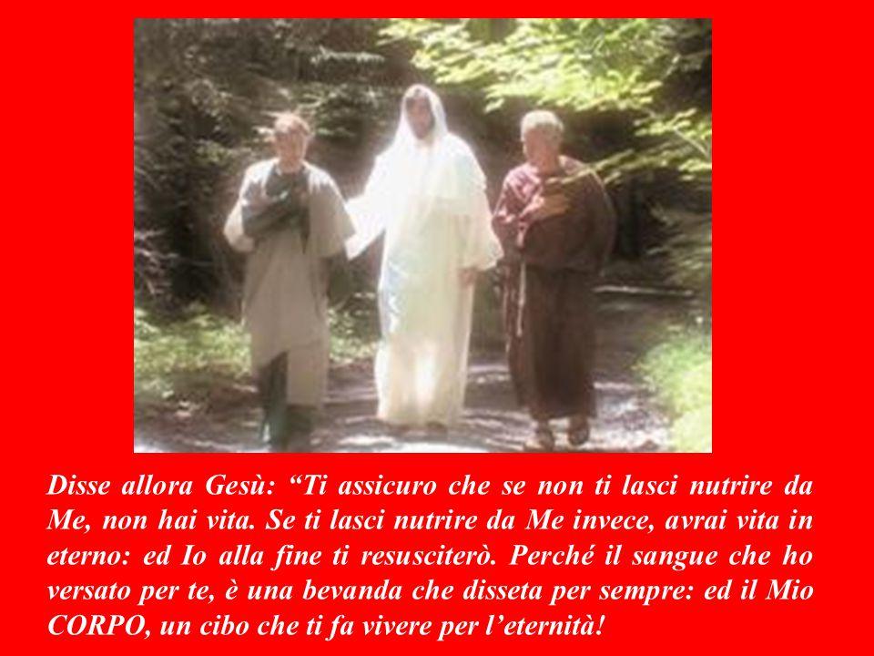 Disse allora Gesù: Ti assicuro che se non ti lasci nutrire da Me, non hai vita.