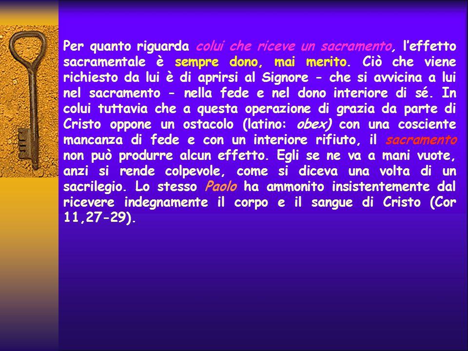 Per quanto riguarda colui che riceve un sacramento, l'effetto sacramentale è sempre dono, mai merito. Ciò che viene richiesto da lui è di aprirsi al S