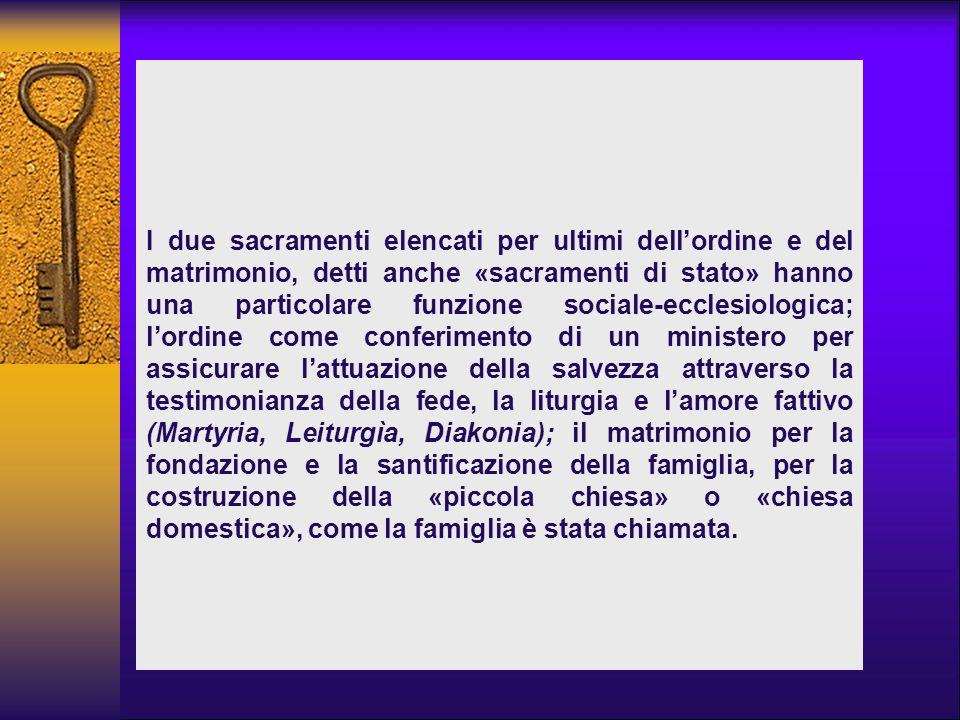I due sacramenti elencati per ultimi dell'ordine e del matrimonio, detti anche «sacramenti di stato» hanno una particolare funzione sociale-ecclesiolo