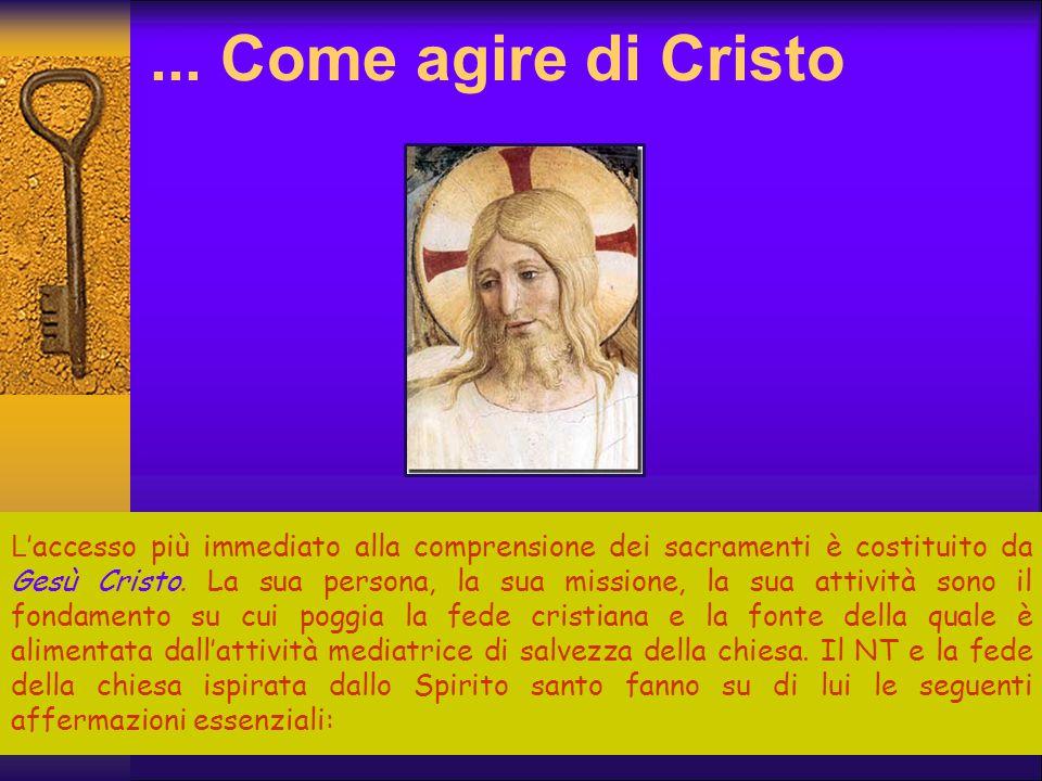 ... Come agire di Cristo L 'accesso più immediato alla comprensione dei sacramenti è costituito da Gesù Cristo. La sua persona, la sua missione, la su