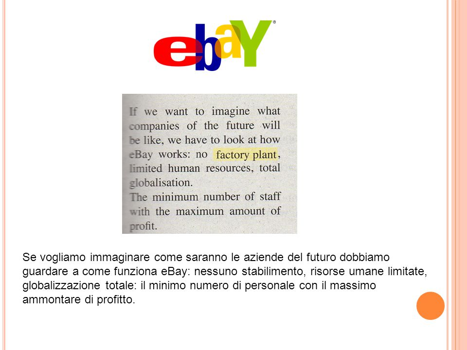 Se vogliamo immaginare come saranno le aziende del futuro dobbiamo guardare a come funziona eBay: nessuno stabilimento, risorse umane limitate, globalizzazione totale: il minimo numero di personale con il massimo ammontare di profitto.