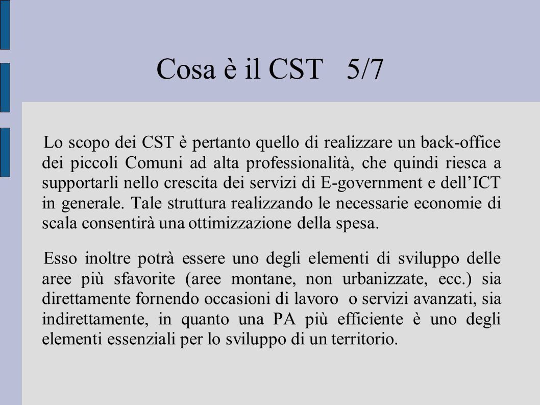 Cosa è il CST 5/7 Lo scopo dei CST è pertanto quello di realizzare un back-office dei piccoli Comuni ad alta professionalità, che quindi riesca a supportarli nello crescita dei servizi di E-government e dell'ICT in generale.
