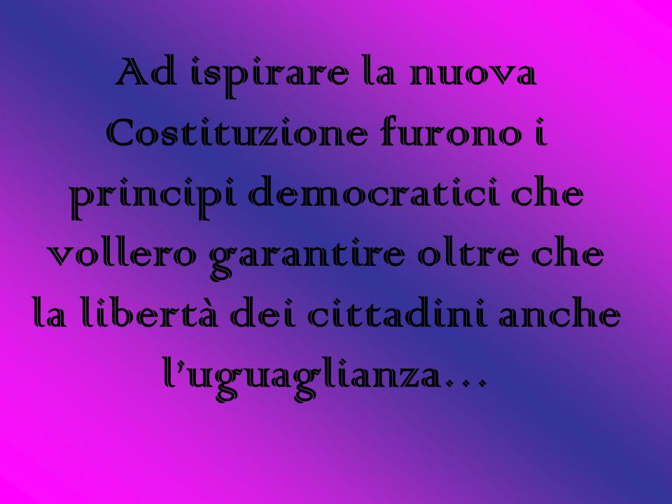 Ad ispirare la nuova Costituzione furono i principi democratici che vollero garantire oltre che la libertà dei cittadini anche l'uguaglianza…