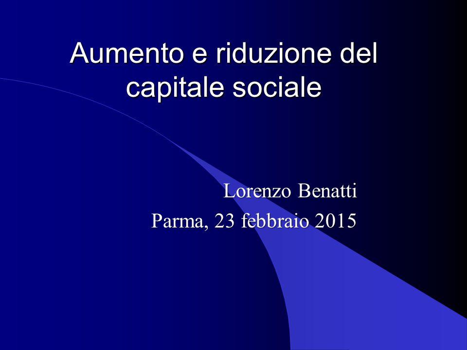 Aumento e riduzione del capitale sociale Lorenzo Benatti Parma, 23 febbraio 2015