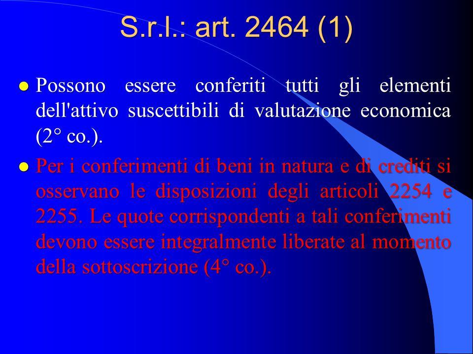 S.r.l.: art. 2464 (1) l Possono essere conferiti tutti gli elementi dell'attivo suscettibili di valutazione economica (2° co.). l Per i conferimenti d