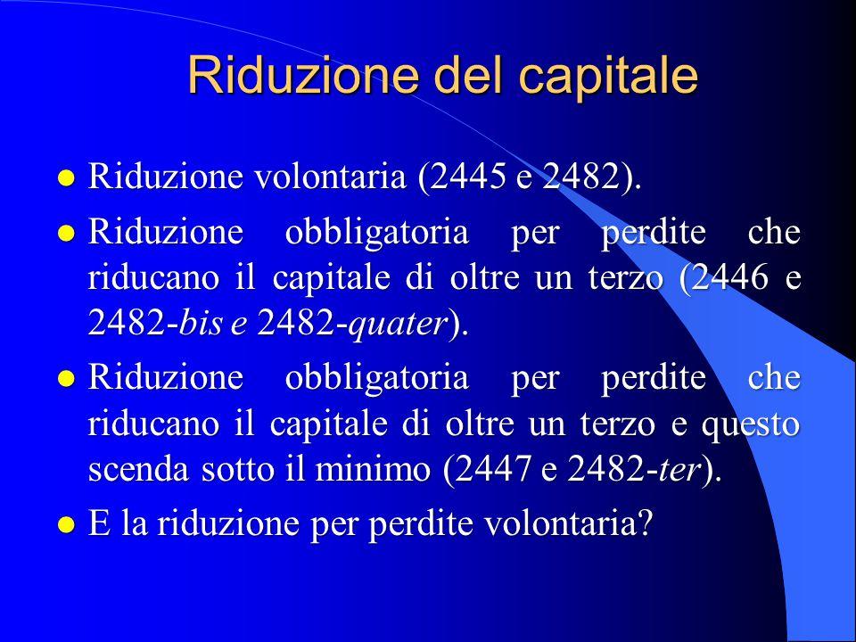 Riduzione del capitale l Riduzione volontaria (2445 e 2482). l Riduzione obbligatoria per perdite che riducano il capitale di oltre un terzo (2446 e 2