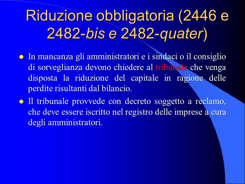 Riduzione obbligatoria (2446 e 2482-bis e 2482-quater) l In mancanza gli amministratori e i sindaci o il consiglio di sorveglianza devono chiedere al