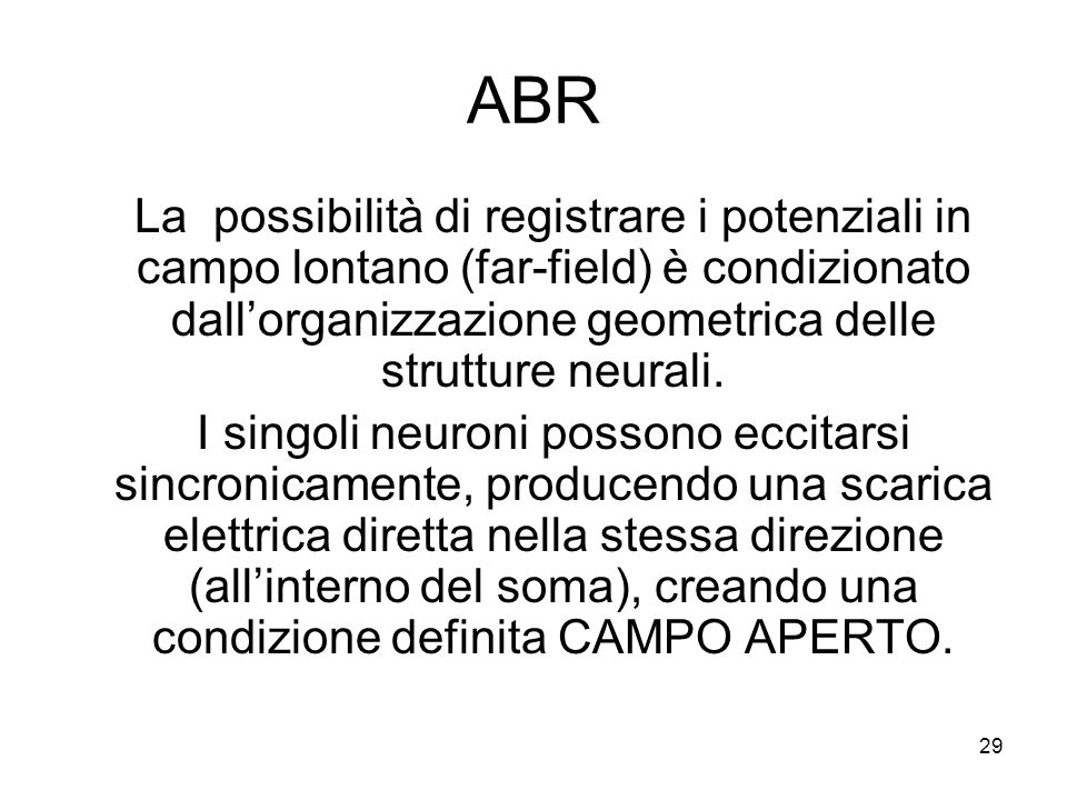 29 ABR La possibilità di registrare i potenziali in campo lontano (far-field) è condizionato dall'organizzazione geometrica delle strutture neurali.