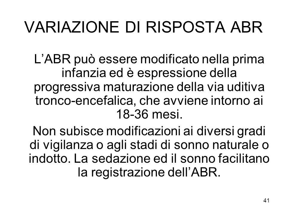 41 VARIAZIONE DI RISPOSTA ABR L'ABR può essere modificato nella prima infanzia ed è espressione della progressiva maturazione della via uditiva tronco-encefalica, che avviene intorno ai 18-36 mesi.