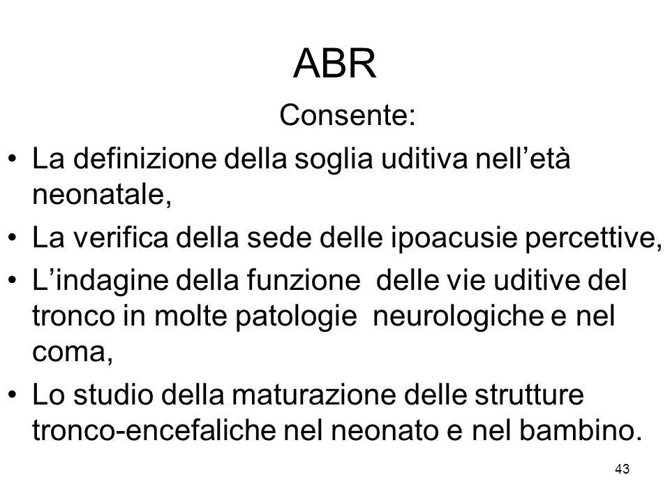 43 ABR Consente: La definizione della soglia uditiva nell'età neonatale, La verifica della sede delle ipoacusie percettive, L'indagine della funzione delle vie uditive del tronco in molte patologie neurologiche e nel coma, Lo studio della maturazione delle strutture tronco-encefaliche nel neonato e nel bambino.
