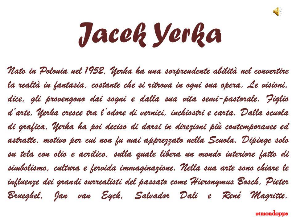 Jacek Yerka Nato in Polonia nel 1952, Yerka ha una sorprendente abilità nel convertire la realtà in fantasia, costante che si ritrova in ogni sua oper