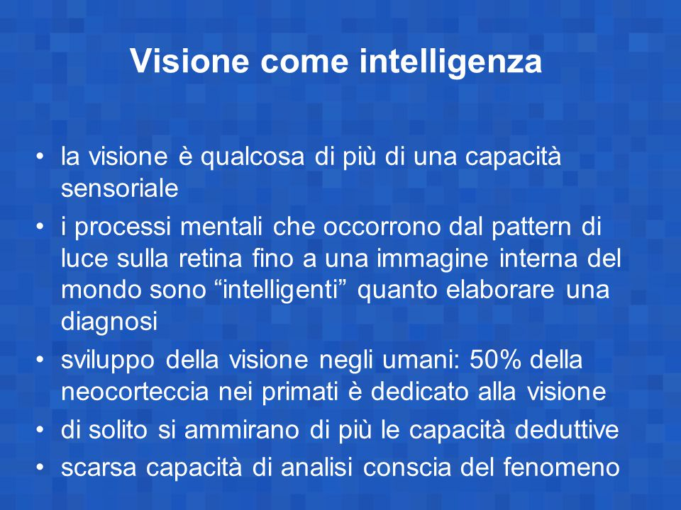 Visione come intelligenza la visione è qualcosa di più di una capacità sensoriale i processi mentali che occorrono dal pattern di luce sulla retina fino a una immagine interna del mondo sono intelligenti quanto elaborare una diagnosi sviluppo della visione negli umani: 50% della neocorteccia nei primati è dedicato alla visione di solito si ammirano di più le capacità deduttive scarsa capacità di analisi conscia del fenomeno