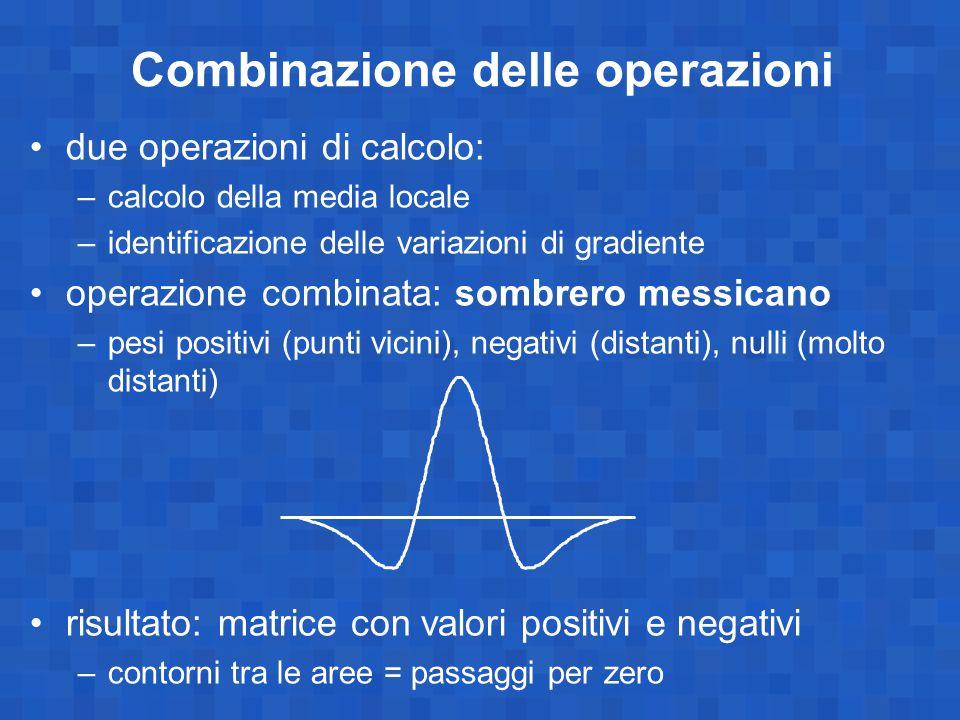 Combinazione delle operazioni due operazioni di calcolo: –calcolo della media locale –identificazione delle variazioni di gradiente operazione combina