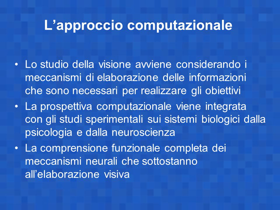 I tre livelli di spiegazione (Marr, Nishihara, Poggio, Ullman) teoria di ciò che è computato –input, output, vincoli al processo teoria di come il sistema esegue le computazioni (le procedure) teoria sulla neurofisiologia sottostante (l'hardware delle cellule nervose)