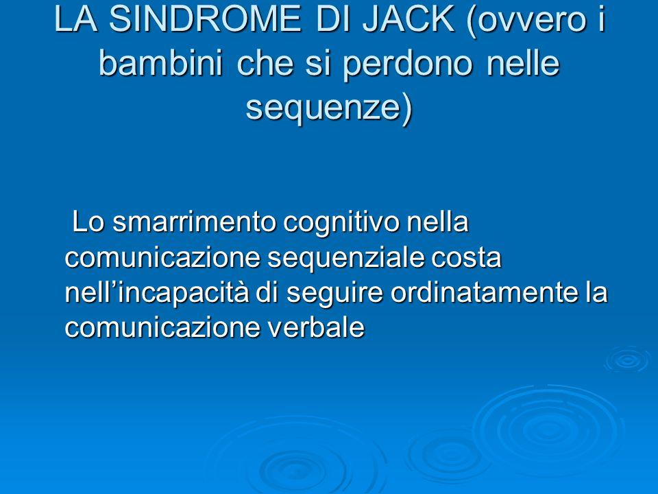 LA SINDROME DI JACK (ovvero i bambini che si perdono nelle sequenze) Lo smarrimento cognitivo nella comunicazione sequenziale costa nell'incapacità di seguire ordinatamente la comunicazione verbale Lo smarrimento cognitivo nella comunicazione sequenziale costa nell'incapacità di seguire ordinatamente la comunicazione verbale