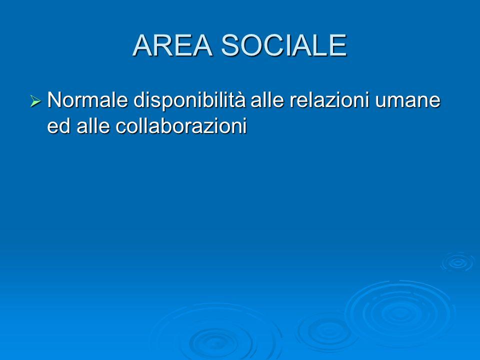 AREA SOCIALE  Normale disponibilità alle relazioni umane ed alle collaborazioni