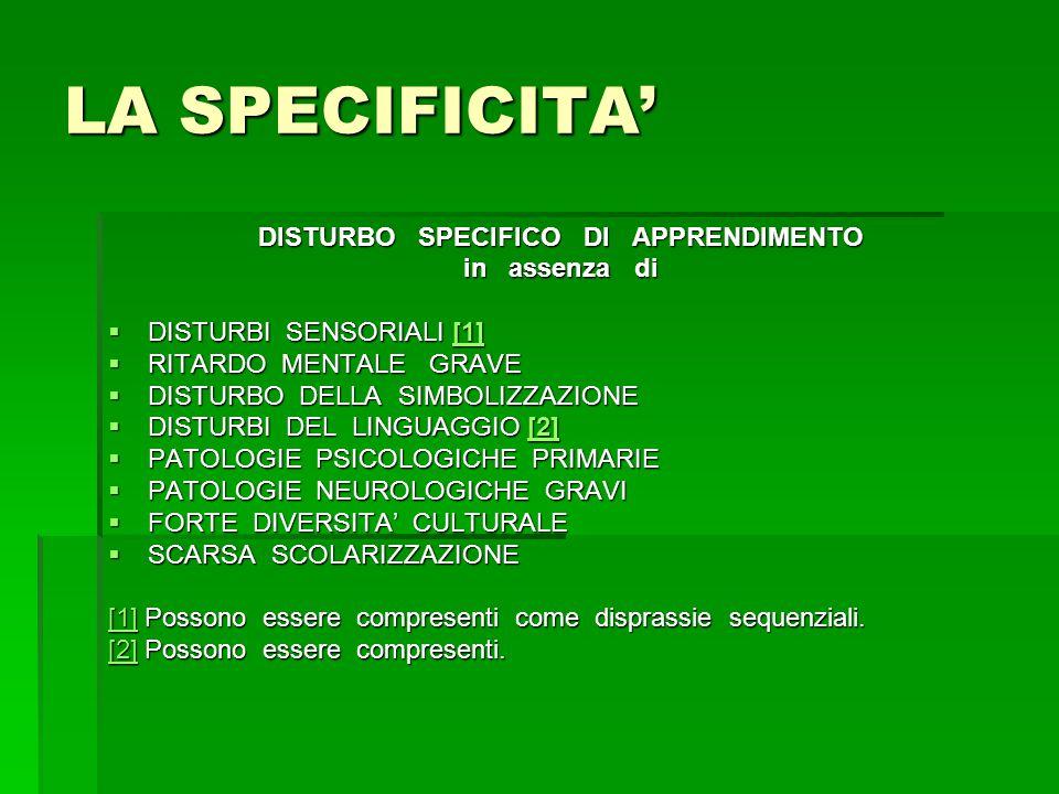 LA SPECIFICITA' DISTURBO SPECIFICO DI APPRENDIMENTO in assenza di  DISTURBI SENSORIALI [1] [1]  RITARDO MENTALE GRAVE  DISTURBO DELLA SIMBOLIZZAZIONE  DISTURBI DEL LINGUAGGIO [2] [2]  PATOLOGIE PSICOLOGICHE PRIMARIE  PATOLOGIE NEUROLOGICHE GRAVI  FORTE DIVERSITA' CULTURALE  SCARSA SCOLARIZZAZIONE [1][1] Possono essere compresenti come disprassie sequenziali.