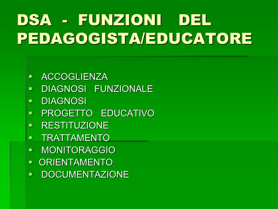 DSA - FUNZIONI DEL PEDAGOGISTA/EDUCATORE  ACCOGLIENZA  DIAGNOSI FUNZIONALE  DIAGNOSI  PROGETTO EDUCATIVO  RESTITUZIONE  TRATTAMENTO  MONITORAGGIO  ORIENTAMENTO  DOCUMENTAZIONE