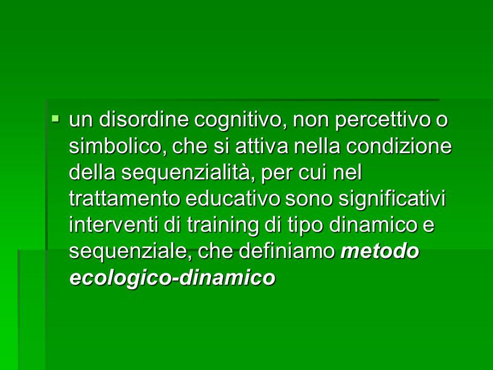  un disordine cognitivo, non percettivo o simbolico, che si attiva nella condizione della sequenzialità, per cui nel trattamento educativo sono significativi interventi di training di tipo dinamico e sequenziale, che definiamo metodo ecologico-dinamico