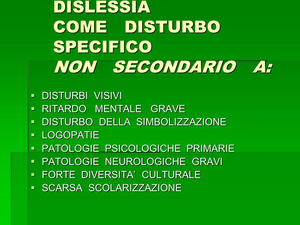 DISLESSIA COME DISTURBO SPECIFICO NON SECONDARIO A:  DISTURBI VISIVI  RITARDO MENTALE GRAVE  DISTURBO DELLA SIMBOLIZZAZIONE  LOGOPATIE  PATOLOGIE PSICOLOGICHE PRIMARIE  PATOLOGIE NEUROLOGICHE GRAVI  FORTE DIVERSITA' CULTURALE  SCARSA SCOLARIZZAZIONE