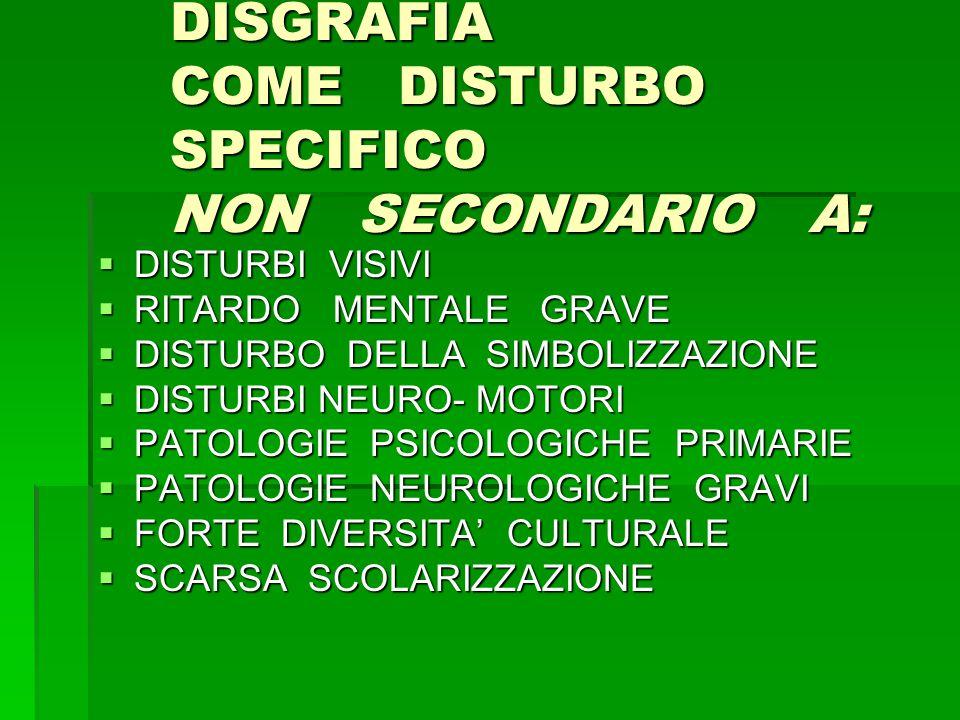 DISGRAFIA COME DISTURBO SPECIFICO NON SECONDARIO A:  DISTURBI VISIVI  RITARDO MENTALE GRAVE  DISTURBO DELLA SIMBOLIZZAZIONE  DISTURBI NEURO- MOTORI  PATOLOGIE PSICOLOGICHE PRIMARIE  PATOLOGIE NEUROLOGICHE GRAVI  FORTE DIVERSITA' CULTURALE  SCARSA SCOLARIZZAZIONE