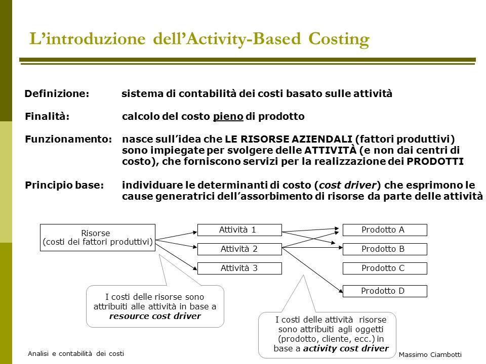 Massimo Ciambotti Analisi e contabilità dei costi L'introduzione dell'Activity-Based Costing Definizione: sistema di contabilità dei costi basato sulle attività Funzionamento:nasce sull'idea che LE RISORSE AZIENDALI (fattori produttivi) sono impiegate per svolgere delle ATTIVITÀ (e non dai centri di costo), che forniscono servizi per la realizzazione dei PRODOTTI Risorse (costi dei fattori produttivi) Attività 1 Attività 2 Attività 3 Prodotto A Prodotto B Prodotto C Prodotto D I costi delle risorse sono attribuiti alle attività in base a resource cost driver I costi delle attività risorse sono attribuiti agli oggetti (prodotto, cliente, ecc.) in base a activity cost driver Principio base:individuare le determinanti di costo (cost driver) che esprimono le cause generatrici dell'assorbimento di risorse da parte delle attività Finalità:calcolo del costo pieno di prodotto