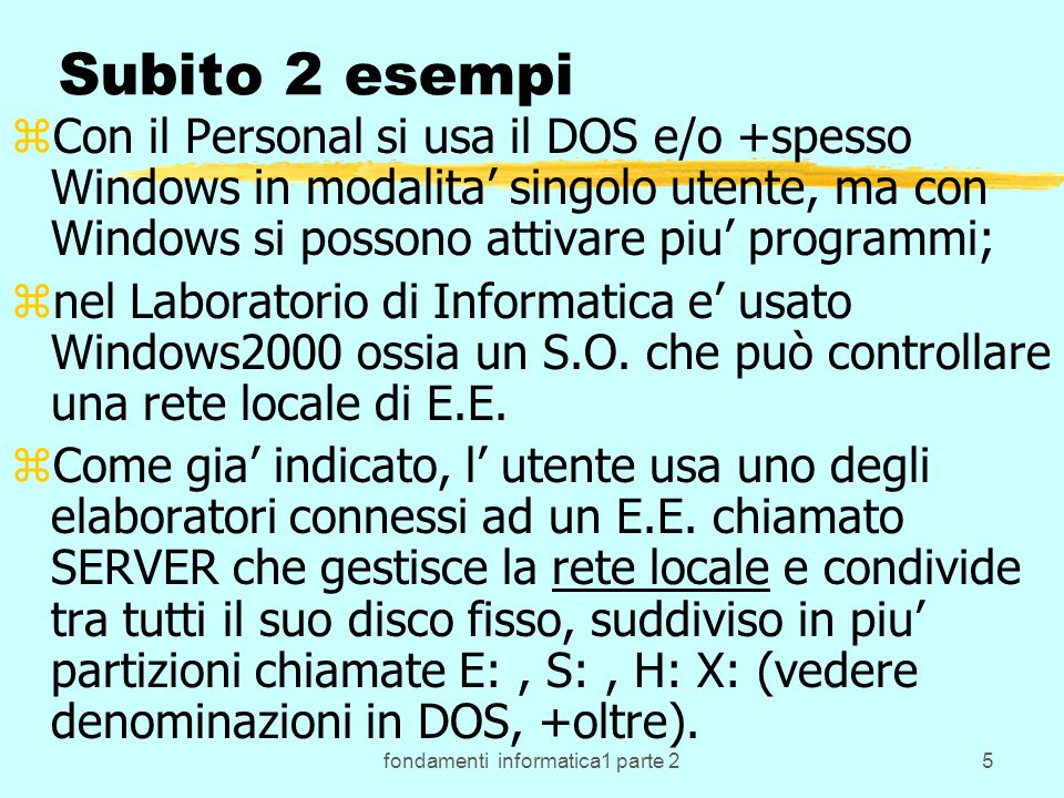 fondamenti informatica1 parte 216 DOS: altri comandi interessanti zPer vedere una mappa della memoria RAM dopo il caricamento del DOS si puo' utilizzare il comando MEM da solo o con le opzioni che si desiderano (vedi Help MEM) zPer visualizzare un file di tipo testo che si chiama TEST.TXT c' e' TYPE TEST.TXT zPer vedere una mappa del disco C: si puo' dare il comando DIR C: ecc.