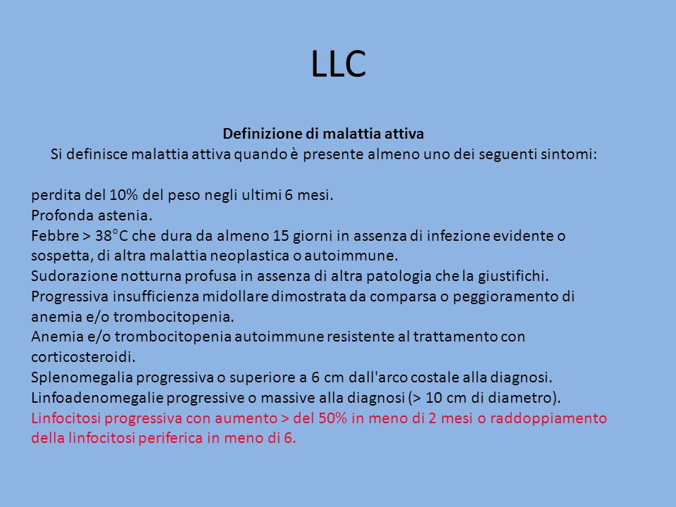 LLC Definizione di malattia attiva Si definisce malattia attiva quando è presente almeno uno dei seguenti sintomi: perdita del 10% del peso negli ulti