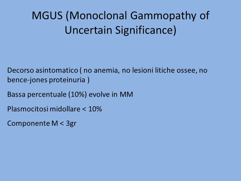 MGUS (Monoclonal Gammopathy of Uncertain Significance) Decorso asintomatico ( no anemia, no lesioni litiche ossee, no bence-jones proteinuria ) Bassa
