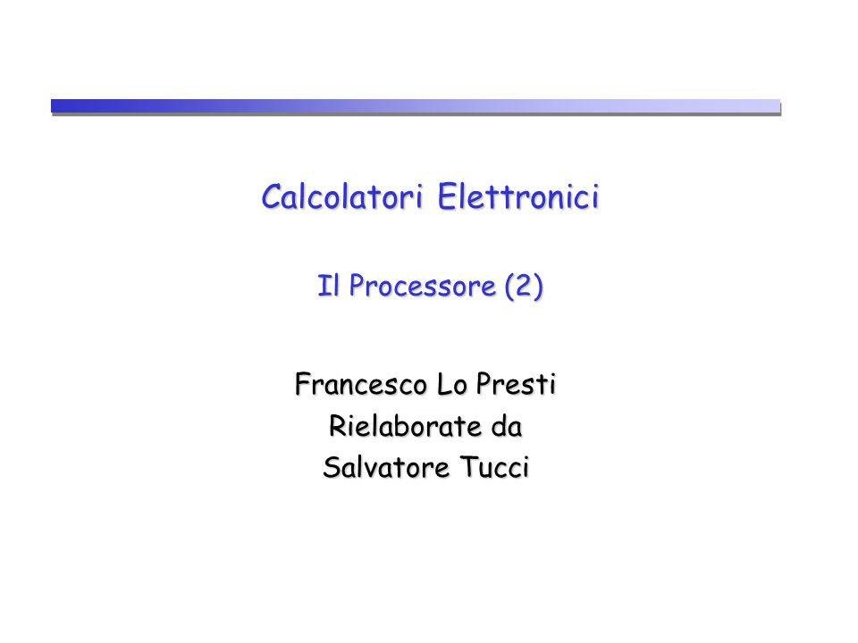 Calcolatori Elettronici Il Processore (2) Francesco Lo Presti Rielaborate da Salvatore Tucci