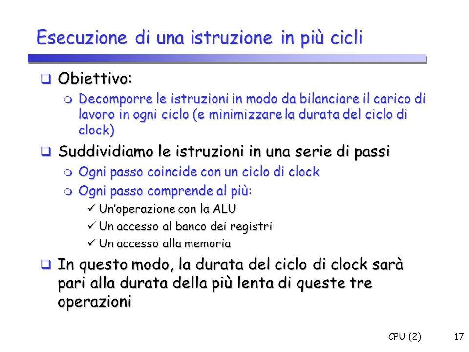 CPU (2)17 Esecuzione di una istruzione in più cicli  Obiettivo:  Decomporre le istruzioni in modo da bilanciare il carico di lavoro in ogni ciclo (e