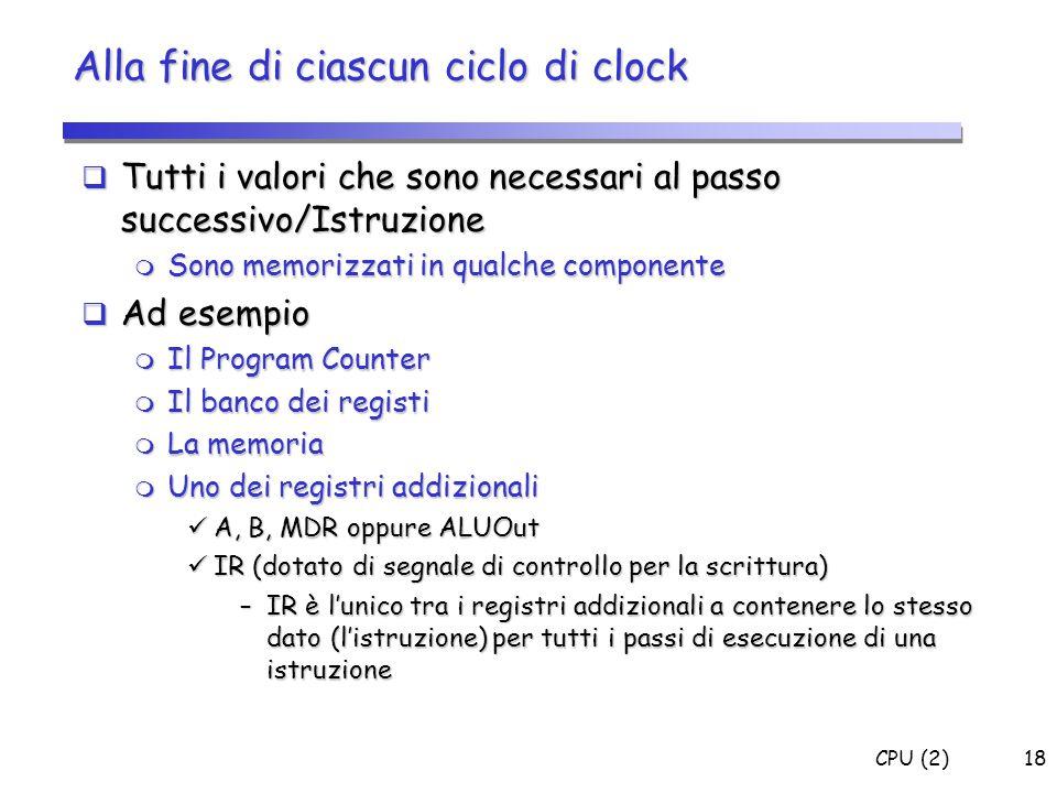 CPU (2)18 Alla fine di ciascun ciclo di clock  Tutti i valori che sono necessari al passo successivo/Istruzione  Sono memorizzati in qualche compone