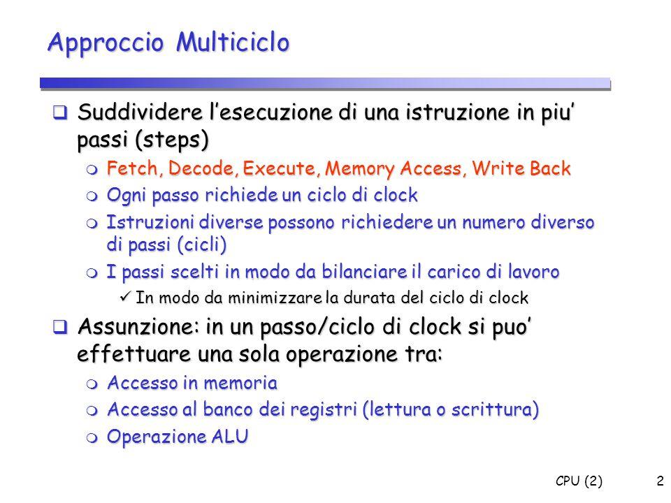 CPU (2)2  Suddividere l'esecuzione di una istruzione in piu' passi (steps)  Fetch, Decode, Execute, Memory Access, Write Back  Ogni passo richiede