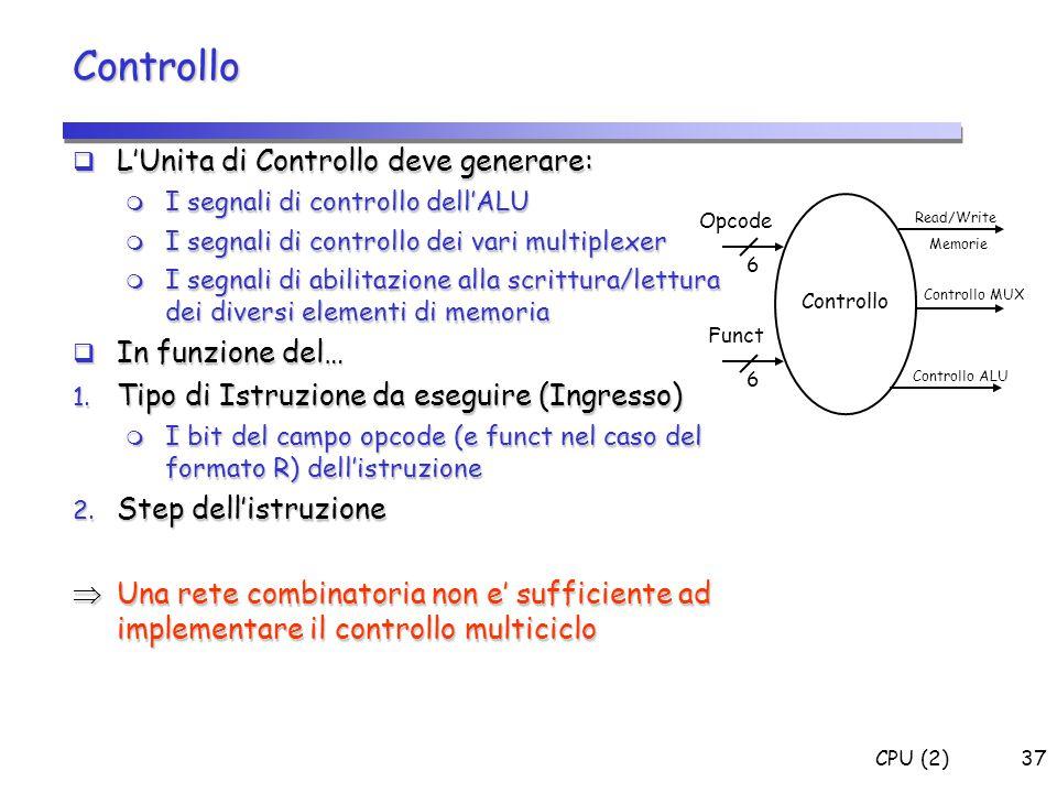 CPU (2)37 Controllo  L'Unita di Controllo deve generare:  I segnali di controllo dell'ALU  I segnali di controllo dei vari multiplexer  I segnali