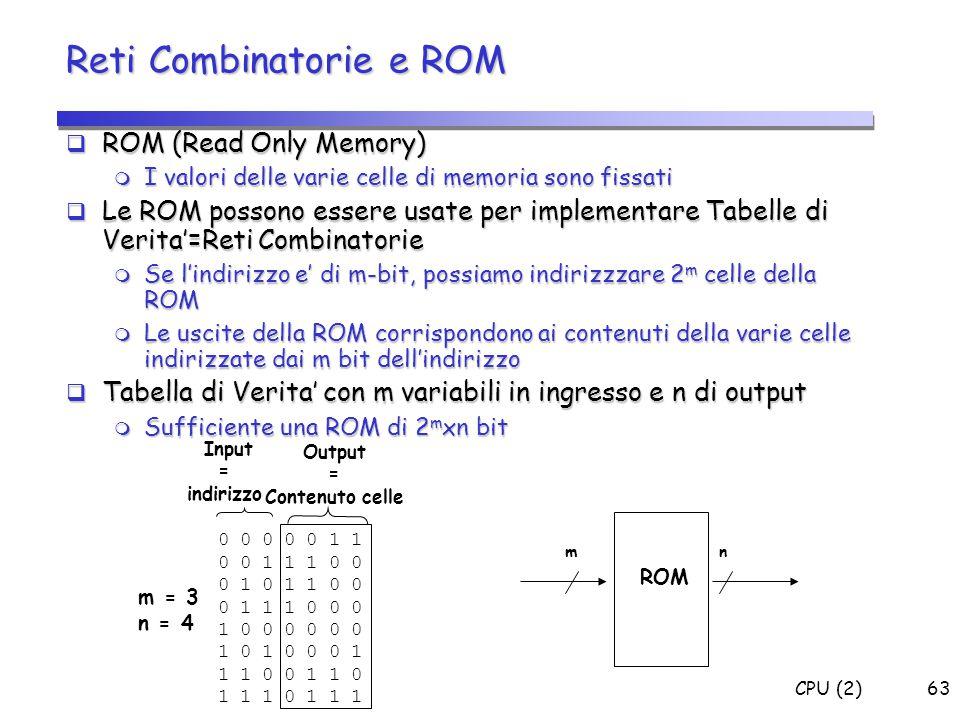 CPU (2)63  ROM (Read Only Memory)  I valori delle varie celle di memoria sono fissati  Le ROM possono essere usate per implementare Tabelle di Veri