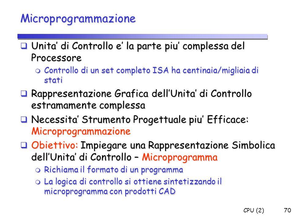 CPU (2)70 Microprogrammazione  Unita' di Controllo e' la parte piu' complessa del Processore  Controllo di un set completo ISA ha centinaia/migliaia