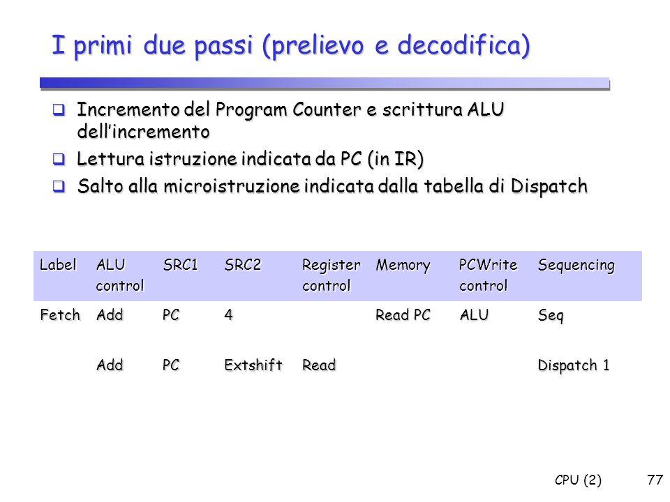 CPU (2)77 I primi due passi (prelievo e decodifica)  Incremento del Program Counter e scrittura ALU dell'incremento  Lettura istruzione indicata da