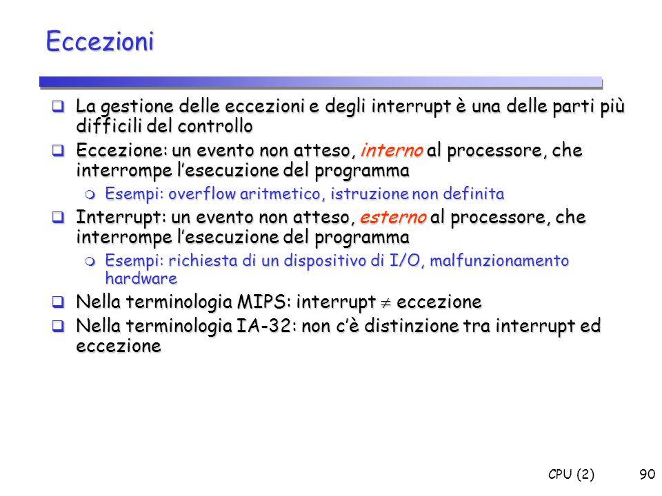 CPU (2)90 Eccezioni  La gestione delle eccezioni e degli interrupt è una delle parti più difficili del controllo  Eccezione: un evento non atteso, i