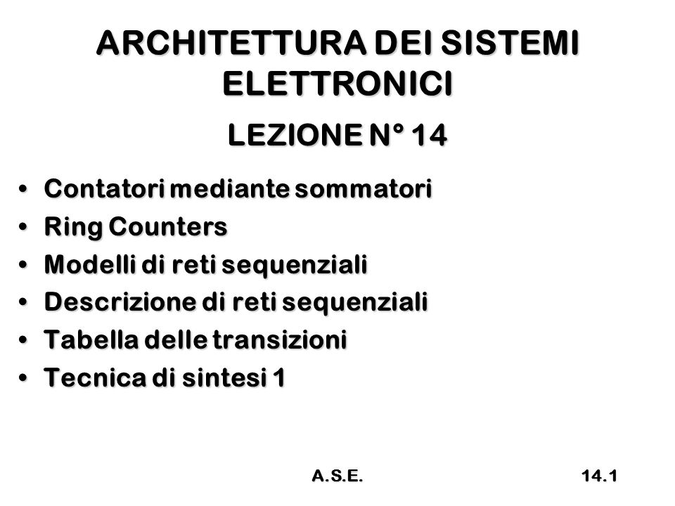 ARCHITETTURA DEI SISTEMI ELETTRONICI LEZIONE N° 14 Contatori mediante sommatoriContatori mediante sommatori Ring CountersRing Counters Modelli di reti sequenzialiModelli di reti sequenziali Descrizione di reti sequenzialiDescrizione di reti sequenziali Tabella delle transizioniTabella delle transizioni Tecnica di sintesi 1Tecnica di sintesi 1 14.1A.S.E.
