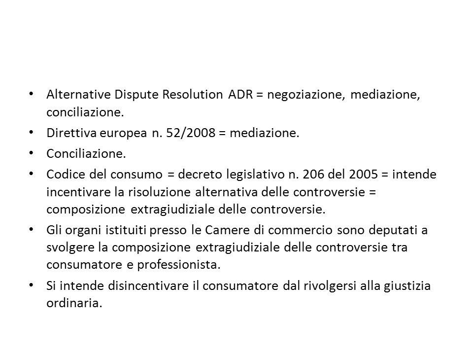 Alternative Dispute Resolution ADR = negoziazione, mediazione, conciliazione. Direttiva europea n. 52/2008 = mediazione. Conciliazione. Codice del con