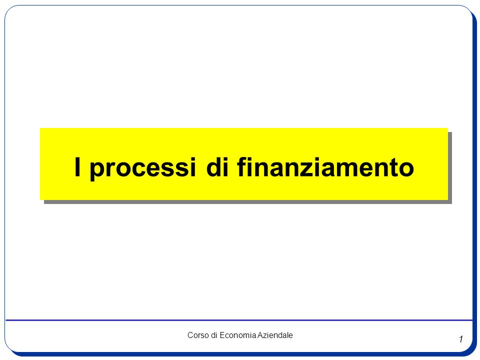 1 Corso di Economia Aziendale I processi di finanziamento